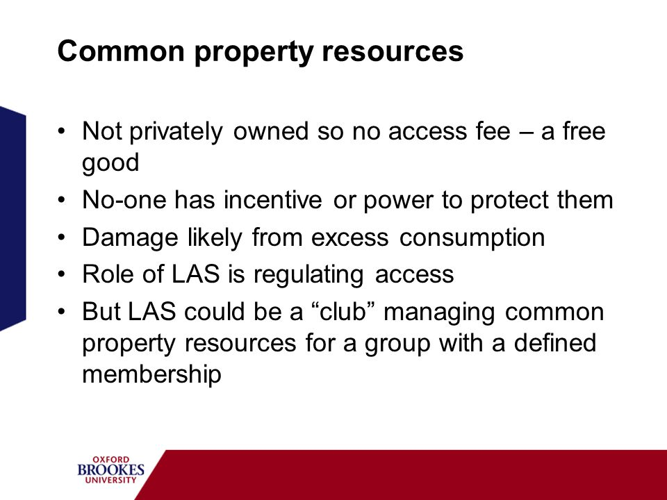 Common property resources Not privately owned so no access fee – a free good No-one has incentive or power to protect them Damage likely from excess c