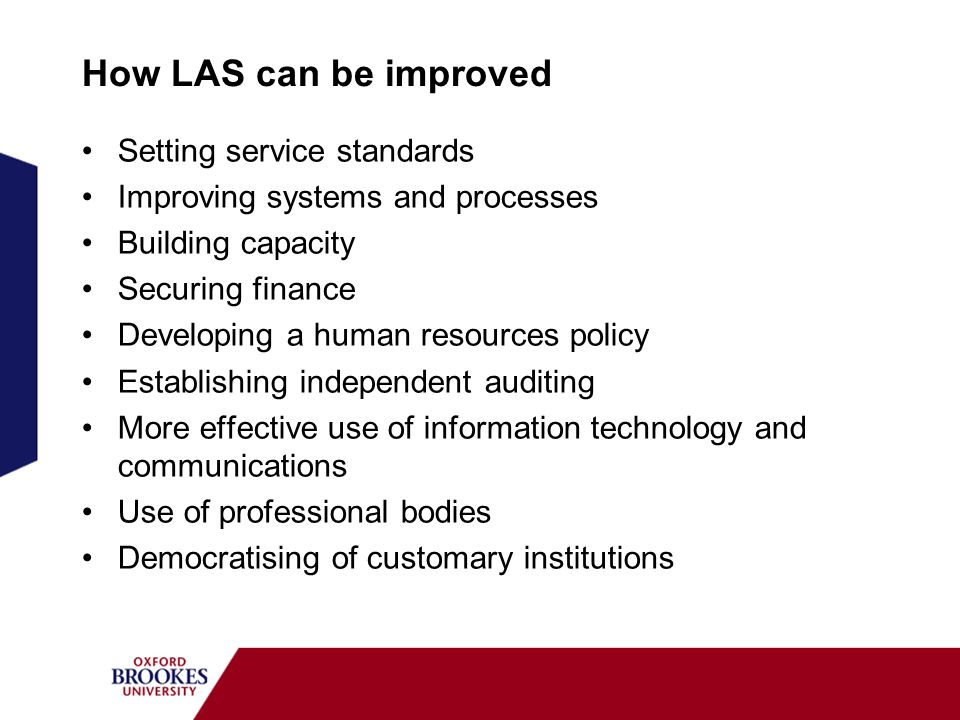 How LAS can be improved Setting service standards Improving systems and processes Building capacity Securing finance Developing a human resources policy Establishing independent auditing More effective use of information technology and communications Use of professional bodies Democratising of customary institutions