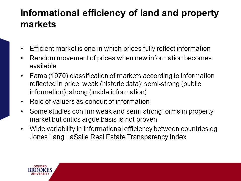 Informational efficiency of land and property markets Efficient market is one in which prices fully reflect information Random movement of prices when new information becomes available Fama (1970) classification of markets according to information reflected in price: weak (historic data); semi-strong (public information); strong (inside information) Role of valuers as conduit of information Some studies confirm weak and semi-strong forms in property market but critics argue basis is not proven Wide variability in informational efficiency between countries eg Jones Lang LaSalle Real Estate Transparency Index
