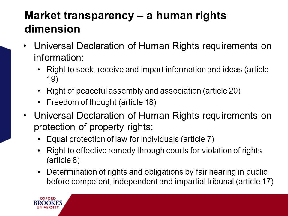 Market transparency – a human rights dimension Universal Declaration of Human Rights requirements on information: Right to seek, receive and impart information and ideas (article 19) Right of peaceful assembly and association (article 20) Freedom of thought (article 18) Universal Declaration of Human Rights requirements on protection of property rights: Equal protection of law for individuals (article 7) Right to effective remedy through courts for violation of rights (article 8) Determination of rights and obligations by fair hearing in public before competent, independent and impartial tribunal (article 17)