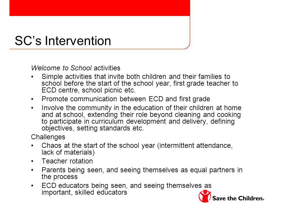 SCs Intervention Welcome to School activities Simple activities that invite both children and their families to school before the start of the school year, first grade teacher to ECD centre, school picnic etc.