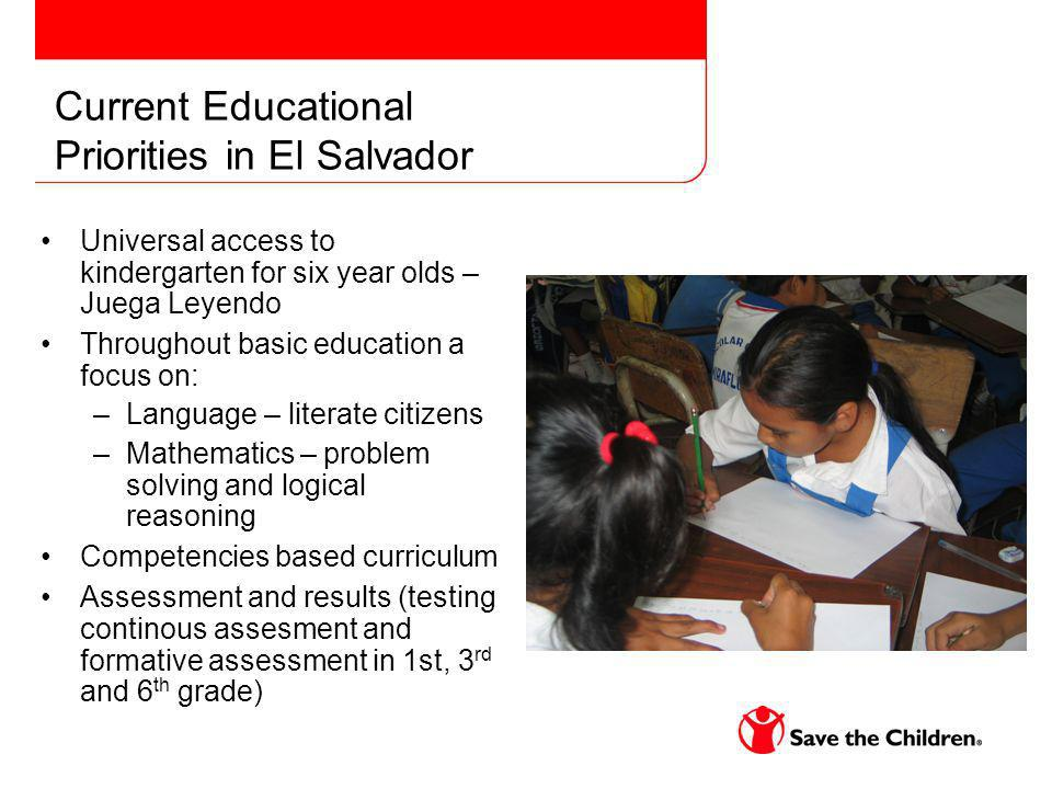 Current Educational Priorities in El Salvador Universal access to kindergarten for six year olds – Juega Leyendo Throughout basic education a focus on: –Language – literate citizens –Mathematics – problem solving and logical reasoning Competencies based curriculum Assessment and results (testing continous assesment and formative assessment in 1st, 3 rd and 6 th grade)