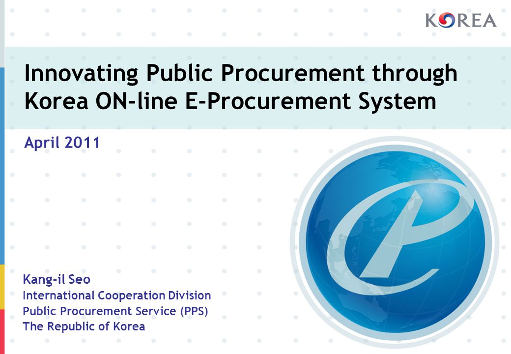 Innovating Public Procurement through Korea ON-line E-Procurement System April 2011 Kang-il Seo International Cooperation Division Public Procurement