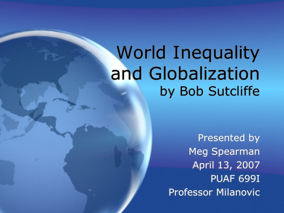World Inequality and Globalization by Bob Sutcliffe Presented by Meg Spearman April 13, 2007 PUAF 699I Professor Milanovic Presented by Meg Spearman April 13, 2007 PUAF 699I Professor Milanovic