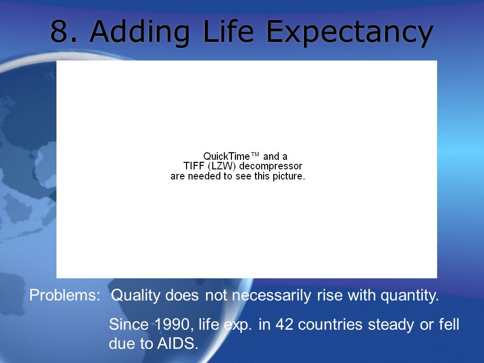8. Adding Life Expectancy Problems: Quality does not necessarily rise with quantity. Since 1990, life exp. in 42 countries steady or fell due to AIDS.