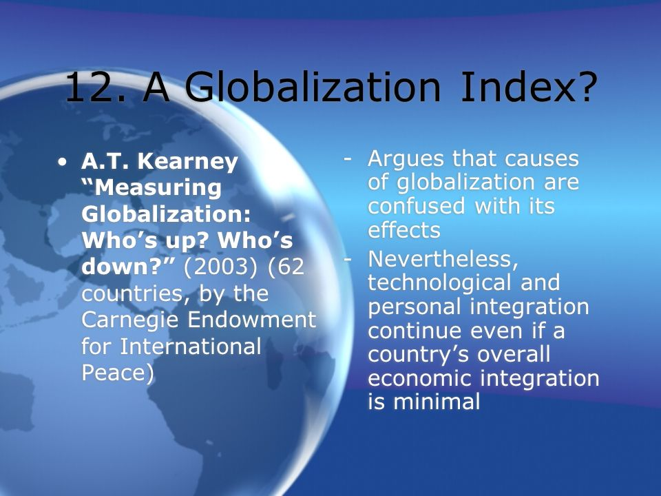 12. A Globalization Index? A.T. Kearney Measuring Globalization: Whos up? Whos down? (2003) (62 countries, by the Carnegie Endowment for International