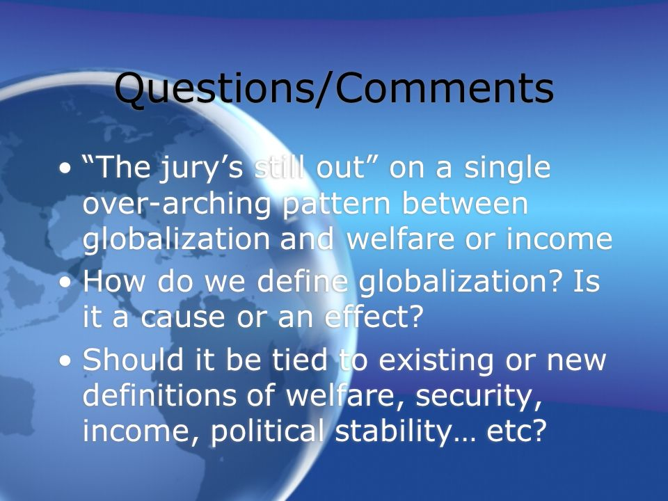Questions/Comments The jurys still out on a single over-arching pattern between globalization and welfare or income How do we define globalization? Is