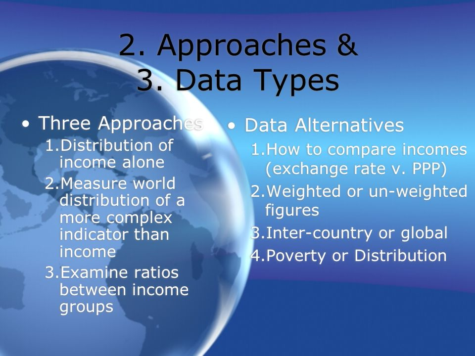 2. Approaches & 3. Data Types Three Approaches 1.Distribution of income alone 2.Measure world distribution of a more complex indicator than income 3.E