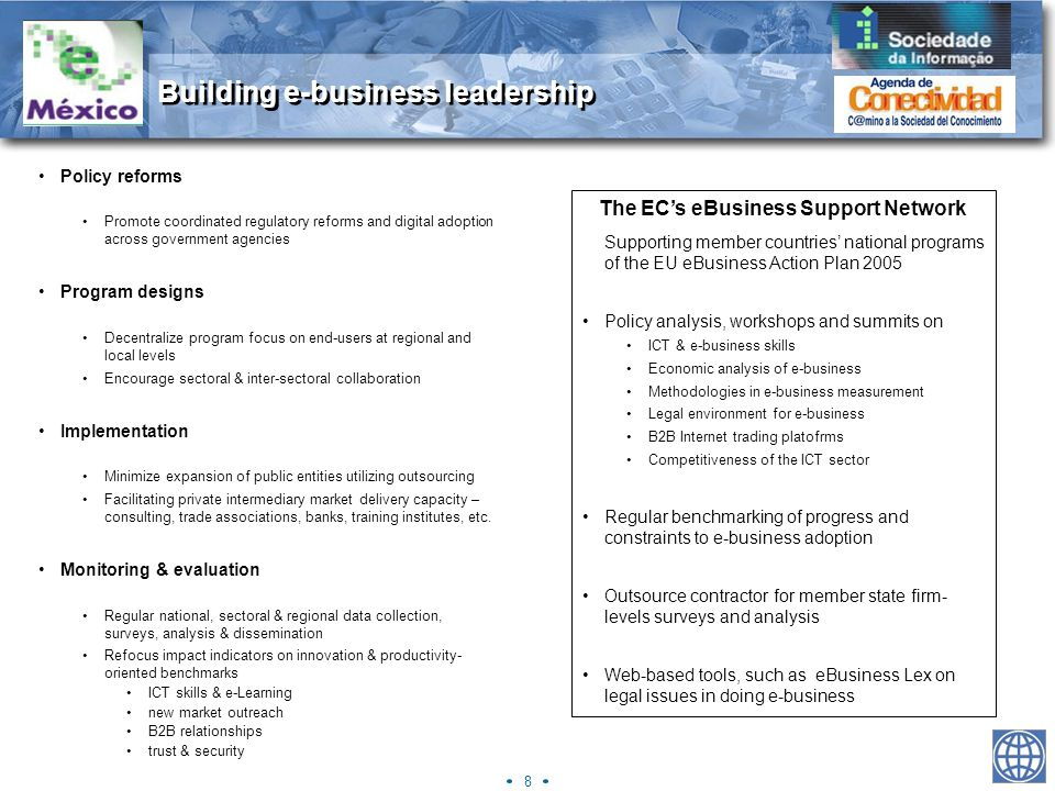 8 Building e-business leadership Policy reforms Promote coordinated regulatory reforms and digital adoption across government agencies Program designs Decentralize program focus on end-users at regional and local levels Encourage sectoral & inter-sectoral collaboration Implementation Minimize expansion of public entities utilizing outsourcing Facilitating private intermediary market delivery capacity – consulting, trade associations, banks, training institutes, etc.