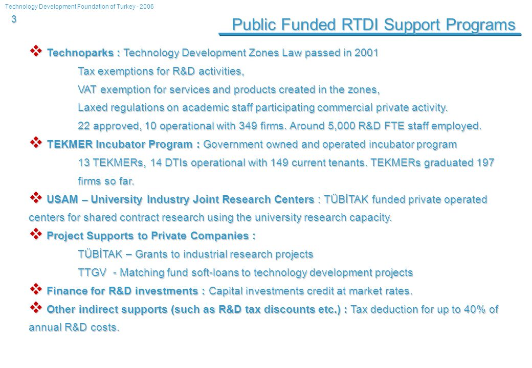 Technology Development Foundation of Turkey - 2006 3 Public Funded RTDI Support Programs Technoparks : Technology Development Zones Law passed in 2001