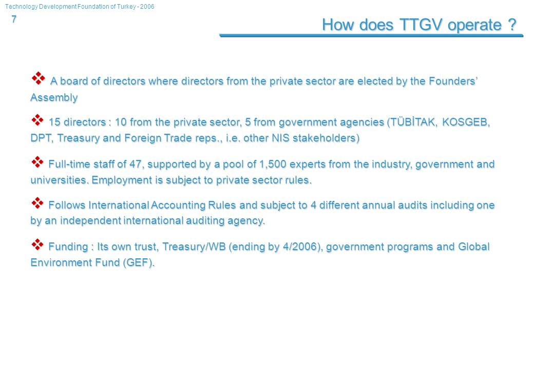 Technology Development Foundation of Turkey - 2006 7 How does TTGV operate ? A board of directors where directors from the private sector are elected