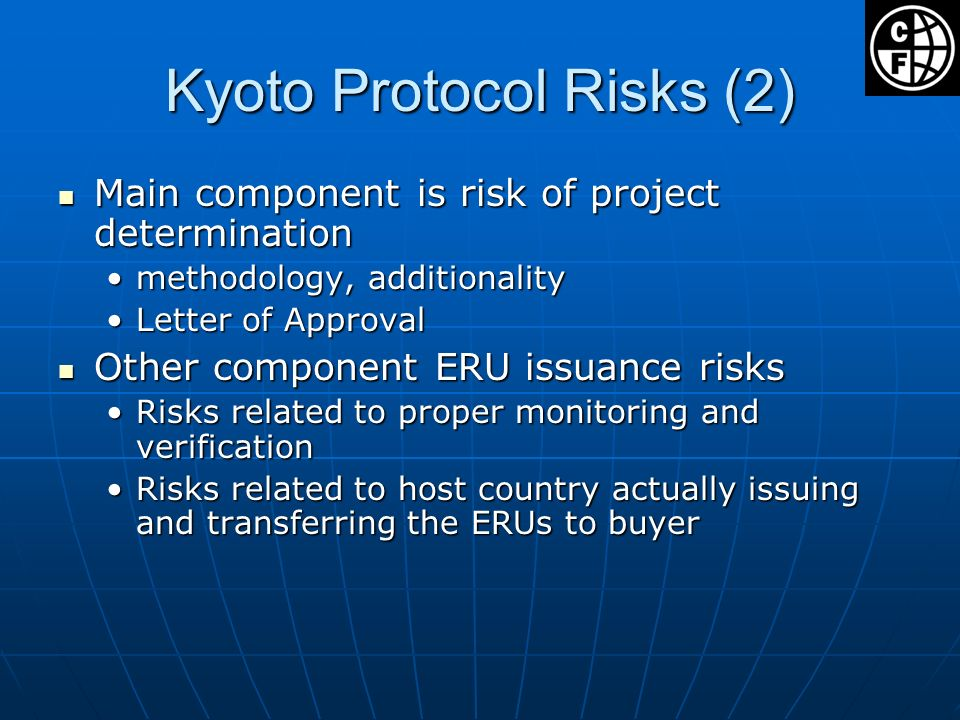 Kyoto Protocol Risks (2) Main component is risk of project determination Main component is risk of project determination methodology, additionalitymethodology, additionality Letter of ApprovalLetter of Approval Other component ERU issuance risks Other component ERU issuance risks Risks related to proper monitoring and verificationRisks related to proper monitoring and verification Risks related to host country actually issuing and transferring the ERUs to buyerRisks related to host country actually issuing and transferring the ERUs to buyer