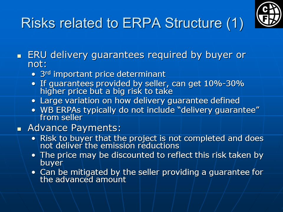 Risks related to ERPA Structure (1) ERU delivery guarantees required by buyer or not: ERU delivery guarantees required by buyer or not: 3 rd important price determinant3 rd important price determinant If guarantees provided by seller, can get 10%-30% higher price but a big risk to takeIf guarantees provided by seller, can get 10%-30% higher price but a big risk to take Large variation on how delivery guarantee definedLarge variation on how delivery guarantee defined WB ERPAs typically do not include delivery guarantee from sellerWB ERPAs typically do not include delivery guarantee from seller Advance Payments: Advance Payments: Risk to buyer that the project is not completed and does not deliver the emission reductionsRisk to buyer that the project is not completed and does not deliver the emission reductions The price may be discounted to reflect this risk taken by buyerThe price may be discounted to reflect this risk taken by buyer Can be mitigated by the seller providing a guarantee for the advanced amountCan be mitigated by the seller providing a guarantee for the advanced amount