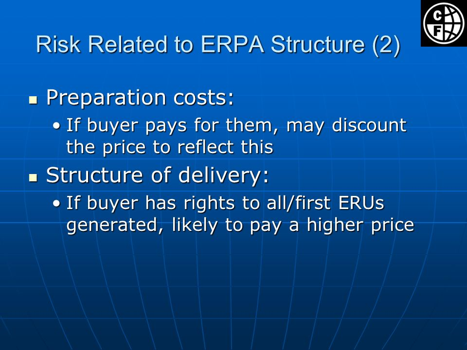 Risk Related to ERPA Structure (2) Preparation costs: Preparation costs: If buyer pays for them, may discount the price to reflect thisIf buyer pays for them, may discount the price to reflect this Structure of delivery: Structure of delivery: If buyer has rights to all/first ERUs generated, likely to pay a higher priceIf buyer has rights to all/first ERUs generated, likely to pay a higher price