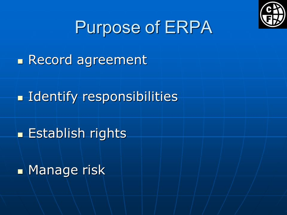 Purpose of ERPA Record agreement Record agreement Identify responsibilities Identify responsibilities Establish rights Establish rights Manage risk Manage risk