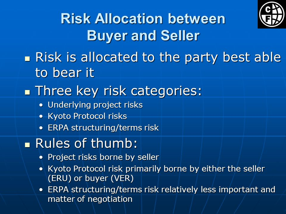 Risk Allocation between Buyer and Seller Risk is allocated to the party best able to bear it Risk is allocated to the party best able to bear it Three key risk categories: Three key risk categories: Underlying project risksUnderlying project risks Kyoto Protocol risksKyoto Protocol risks ERPA structuring/terms riskERPA structuring/terms risk Rules of thumb: Rules of thumb: Project risks borne by sellerProject risks borne by seller Kyoto Protocol risk primarily borne by either the seller (ERU) or buyer (VER)Kyoto Protocol risk primarily borne by either the seller (ERU) or buyer (VER) ERPA structuring/terms risk relatively less important and matter of negotiationERPA structuring/terms risk relatively less important and matter of negotiation