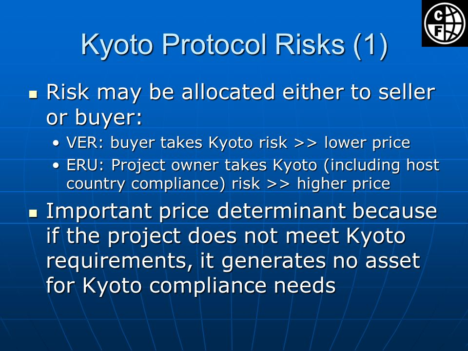 Kyoto Protocol Risks (1) Risk may be allocated either to seller or buyer: Risk may be allocated either to seller or buyer: VER: buyer takes Kyoto risk >> lower priceVER: buyer takes Kyoto risk >> lower price ERU: Project owner takes Kyoto (including host country compliance) risk >> higher priceERU: Project owner takes Kyoto (including host country compliance) risk >> higher price Important price determinant because if the project does not meet Kyoto requirements, it generates no asset for Kyoto compliance needs Important price determinant because if the project does not meet Kyoto requirements, it generates no asset for Kyoto compliance needs