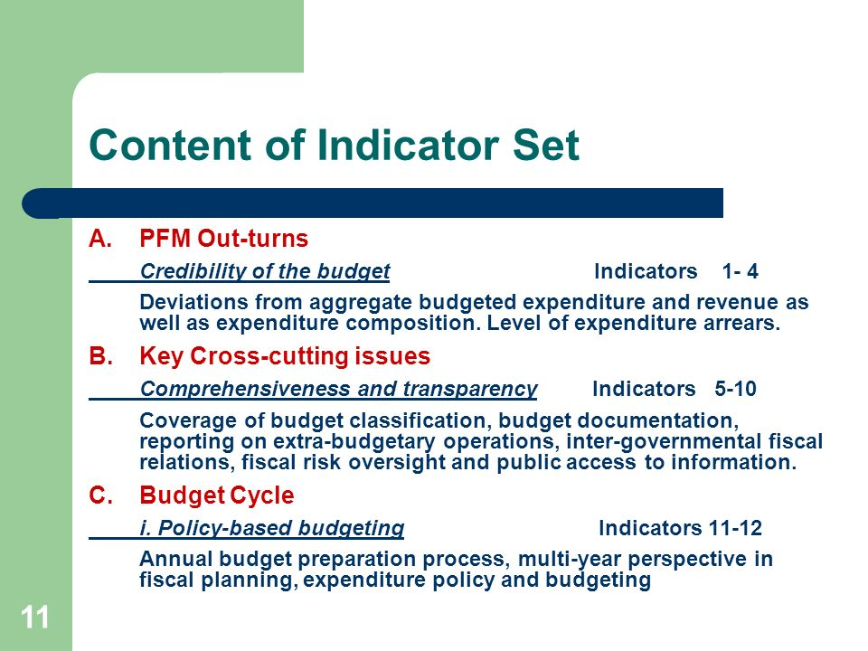 11 Content of Indicator Set A.PFM Out-turns Credibility of the budget Indicators 1- 4 Deviations from aggregate budgeted expenditure and revenue as we