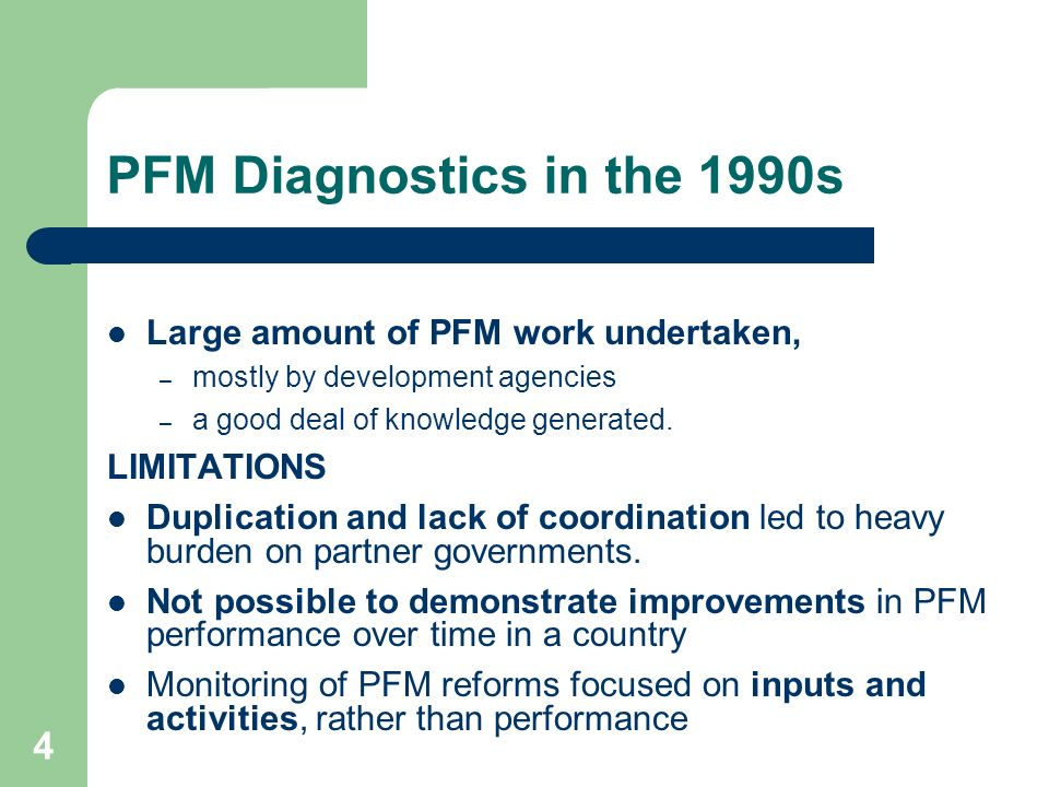 4 PFM Diagnostics in the 1990s Large amount of PFM work undertaken, – mostly by development agencies – a good deal of knowledge generated. LIMITATIONS
