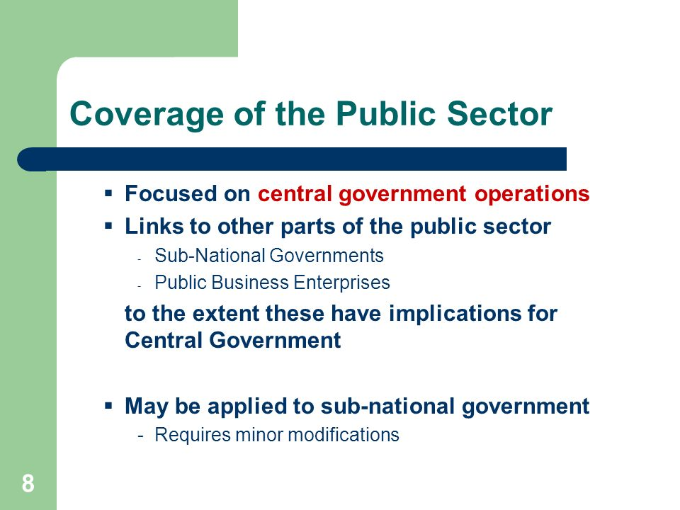 8 Coverage of the Public Sector Focused on central government operations Links to other parts of the public sector - Sub-National Governments - Public