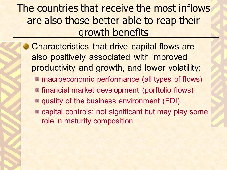 The countries that receive the most inflows are also those better able to reap their growth benefits Characteristics that drive capital flows are also positively associated with improved productivity and growth, and lower volatility: macroeconomic performance (all types of flows) financial market development (porftolio flows) quality of the business environment (FDI) capital controls: not significant but may play some role in maturity composition