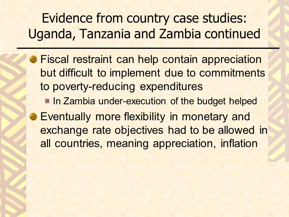 Evidence from country case studies: Uganda, Tanzania and Zambia continued Fiscal restraint can help contain appreciation but difficult to implement due to commitments to poverty-reducing expenditures In Zambia under-execution of the budget helped Eventually more flexibility in monetary and exchange rate objectives had to be allowed in all countries, meaning appreciation, inflation