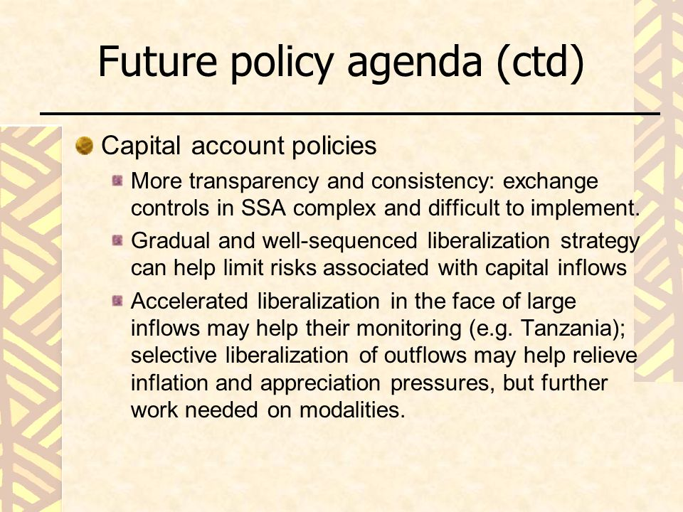 Future policy agenda (ctd) Capital account policies More transparency and consistency: exchange controls in SSA complex and difficult to implement.