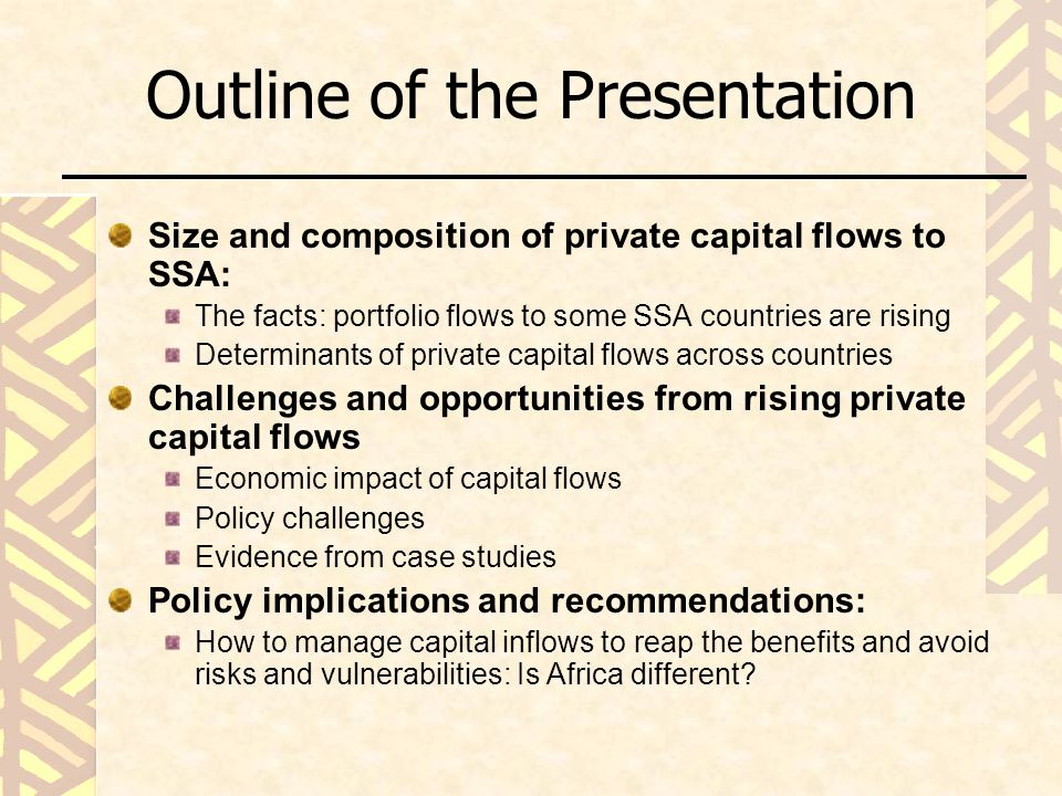 Outline of the Presentation Size and composition of private capital flows to SSA: The facts: portfolio flows to some SSA countries are rising Determinants of private capital flows across countries Challenges and opportunities from rising private capital flows Economic impact of capital flows Policy challenges Evidence from case studies Policy implications and recommendations: How to manage capital inflows to reap the benefits and avoid risks and vulnerabilities: Is Africa different
