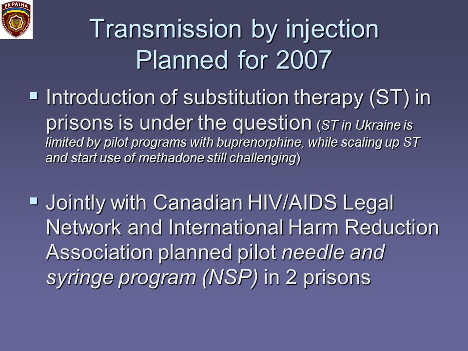 Transmission by injection Planned for 2007 Introduction of substitution therapy (ST) in prisons is under the question (ST in Ukraine is limited by pilot programs with buprenorphine, while scaling up ST and start use of methadone still challenging) Introduction of substitution therapy (ST) in prisons is under the question (ST in Ukraine is limited by pilot programs with buprenorphine, while scaling up ST and start use of methadone still challenging) Jointly with Canadian HIV/AIDS Legal Network and International Harm Reduction Association planned pilot needle and syringe program (NSP) in 2 prisons Jointly with Canadian HIV/AIDS Legal Network and International Harm Reduction Association planned pilot needle and syringe program (NSP) in 2 prisons