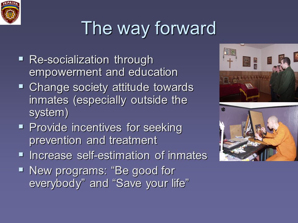 The way forward Re-socialization through empowerment and education Re-socialization through empowerment and education Change society attitude towards inmates (especially outside the system) Change society attitude towards inmates (especially outside the system) Provide incentives for seeking prevention and treatment Provide incentives for seeking prevention and treatment Increase self-estimation of inmates Increase self-estimation of inmates New programs: Be good for everybody and Save your life New programs: Be good for everybody and Save your life