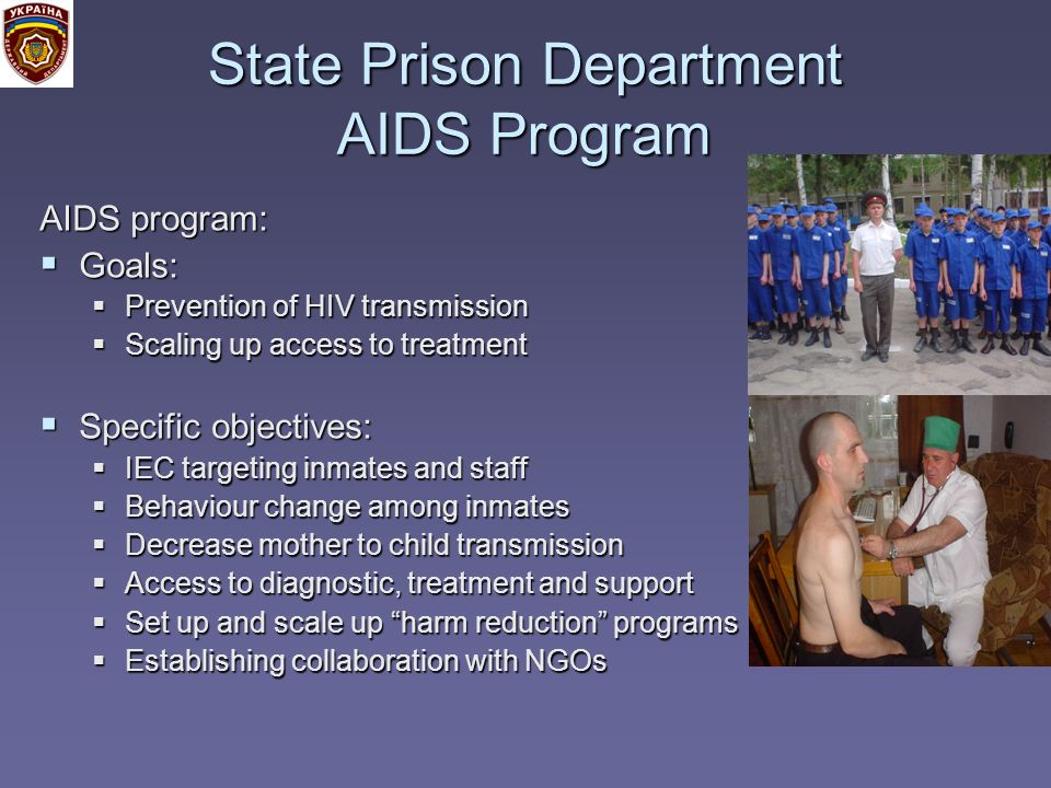 State Prison Department AIDS Program AIDS program: Goals: Goals: Prevention of HIV transmission Prevention of HIV transmission Scaling up access to treatment Scaling up access to treatment Specific objectives: Specific objectives: IEC targeting inmates and staff IEC targeting inmates and staff Behaviour change among inmates Behaviour change among inmates Decrease mother to child transmission Decrease mother to child transmission Access to diagnostic, treatment and support Access to diagnostic, treatment and support Set up and scale up harm reduction programs Set up and scale up harm reduction programs Establishing collaboration with NGOs Establishing collaboration with NGOs