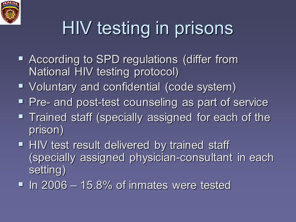 HIV testing in prisons According to SPD regulations (differ from National HIV testing protocol) According to SPD regulations (differ from National HIV testing protocol) Voluntary and confidential (code system) Voluntary and confidential (code system) Pre- and post-test counseling as part of service Pre- and post-test counseling as part of service Trained staff (specially assigned for each of the prison) Trained staff (specially assigned for each of the prison) HIV test result delivered by trained staff (specially assigned physician-consultant in each setting) HIV test result delivered by trained staff (specially assigned physician-consultant in each setting) In 2006 – 15.8% of inmates were tested In 2006 – 15.8% of inmates were tested