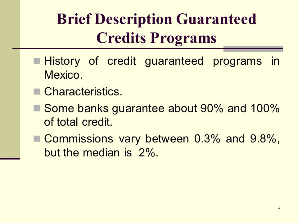 3 Brief Description Guaranteed Credits Programs History of credit guaranteed programs in Mexico.
