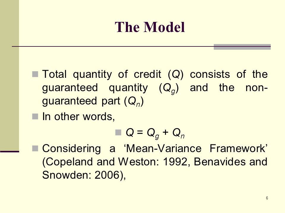 6 The Model Total quantity of credit (Q) consists of the guaranteed quantity (Q g ) and the non- guaranteed part (Q n ) In other words, Q = Q g + Q n Considering a Mean-Variance Framework (Copeland and Weston: 1992, Benavides and Snowden: 2006),