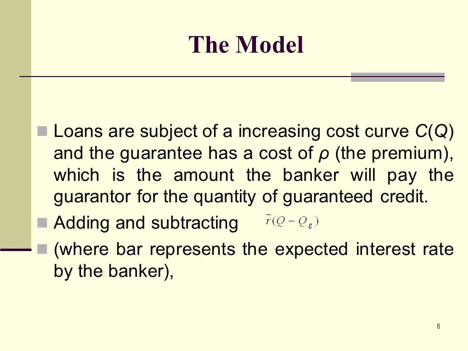 8 The Model Loans are subject of a increasing cost curve C(Q) and the guarantee has a cost of ρ (the premium), which is the amount the banker will pay the guarantor for the quantity of guaranteed credit.