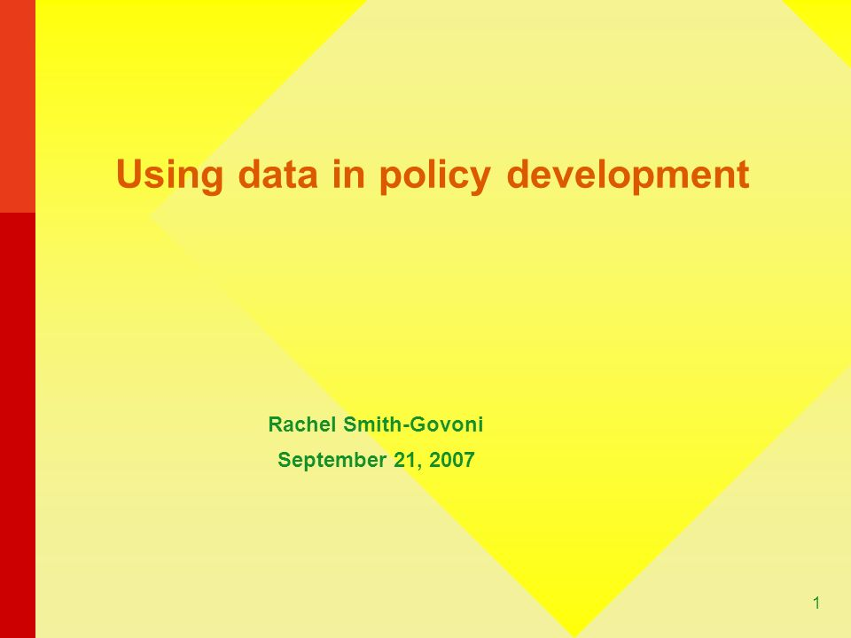 1 Using data in policy development Rachel Smith-Govoni September 21, 2007