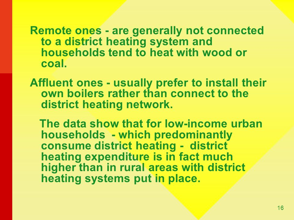 16 Remote ones - are generally not connected to a district heating system and households tend to heat with wood or coal.