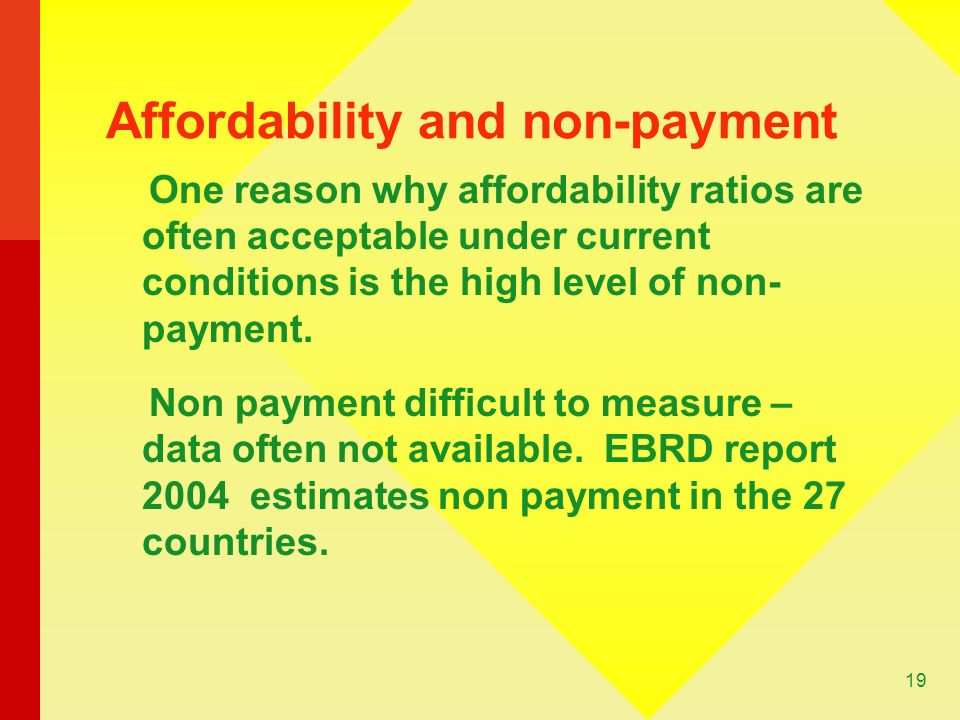 19 Affordability and non-payment One reason why affordability ratios are often acceptable under current conditions is the high level of non- payment.