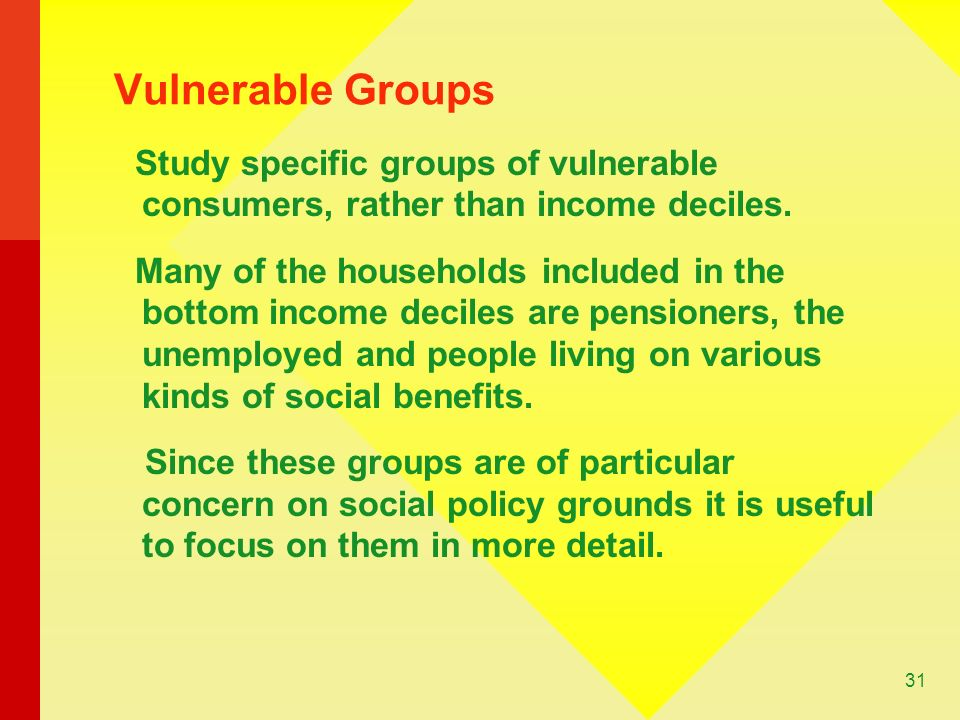 31 Vulnerable Groups Study specific groups of vulnerable consumers, rather than income deciles.