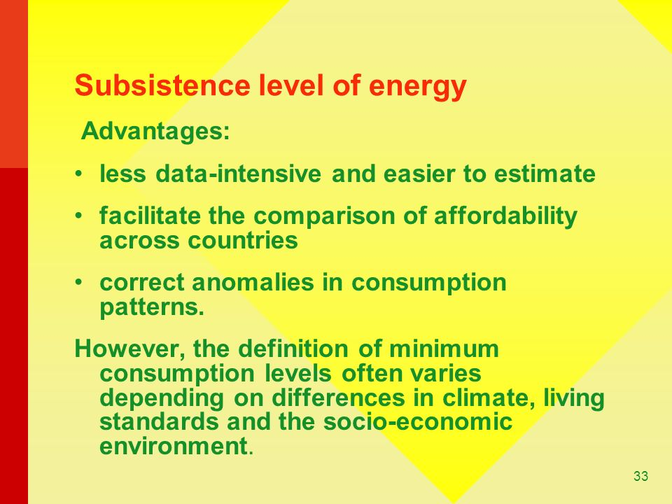 33 Subsistence level of energy Advantages: less data-intensive and easier to estimate facilitate the comparison of affordability across countries correct anomalies in consumption patterns.
