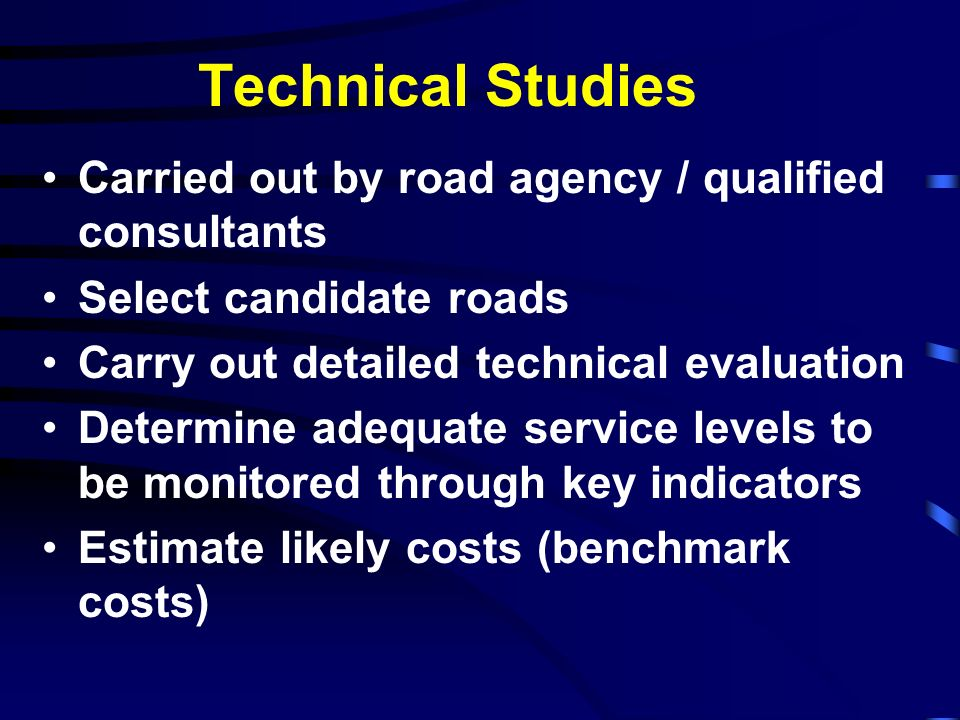 Technical Studies Carried out by road agency / qualified consultants Select candidate roads Carry out detailed technical evaluation Determine adequate