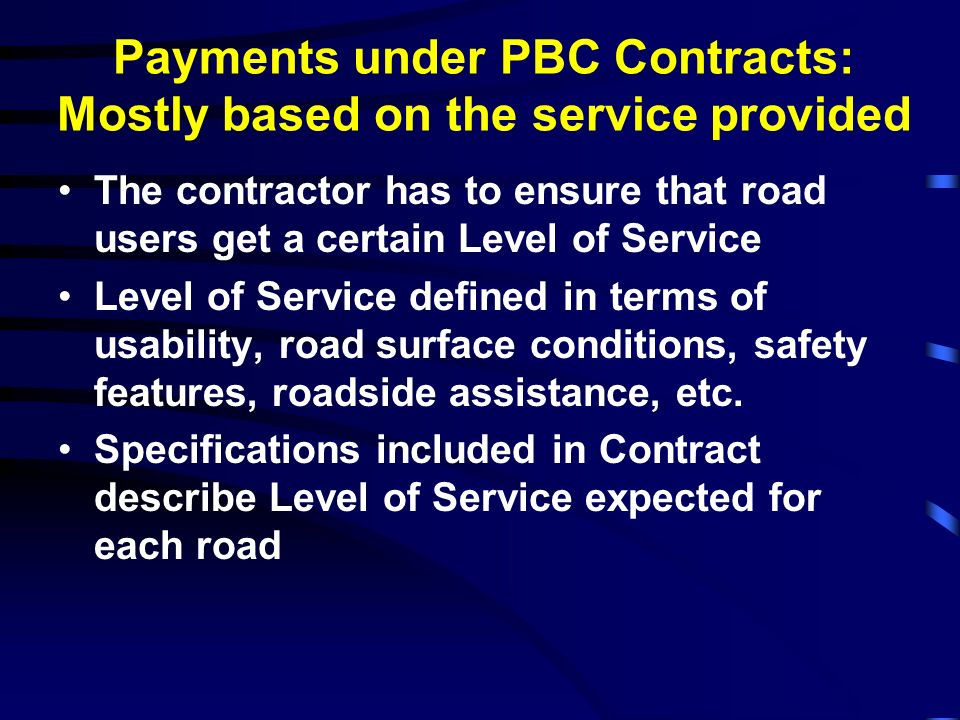 Payments under PBC Contracts: Mostly based on the service provided The contractor has to ensure that road users get a certain Level of Service Level o