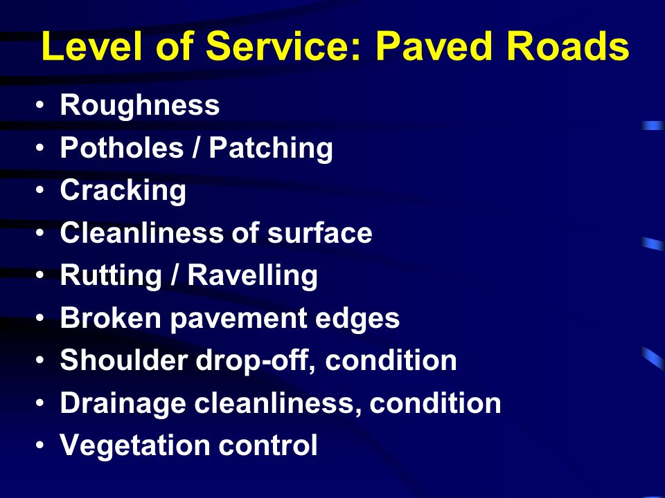 Level of Service: Paved Roads Roughness Potholes / Patching Cracking Cleanliness of surface Rutting / Ravelling Broken pavement edges Shoulder drop-of