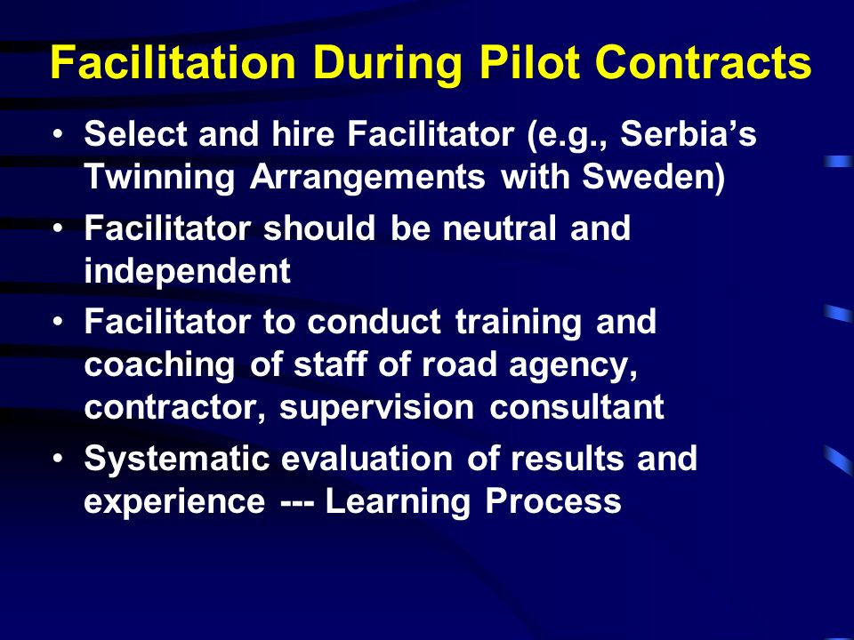 Facilitation During Pilot Contracts Select and hire Facilitator (e.g., Serbias Twinning Arrangements with Sweden) Facilitator should be neutral and in