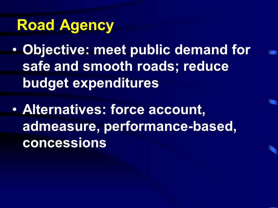 Road Agency Objective: meet public demand for safe and smooth roads; reduce budget expenditures Alternatives: force account, admeasure, performance-ba