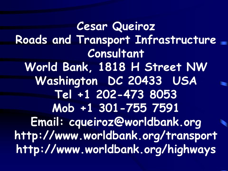 Cesar Queiroz Roads and Transport Infrastructure Consultant World Bank, 1818 H Street NW Washington DC 20433 USA Tel +1 202-473 8053 Mob +1 301-755 75