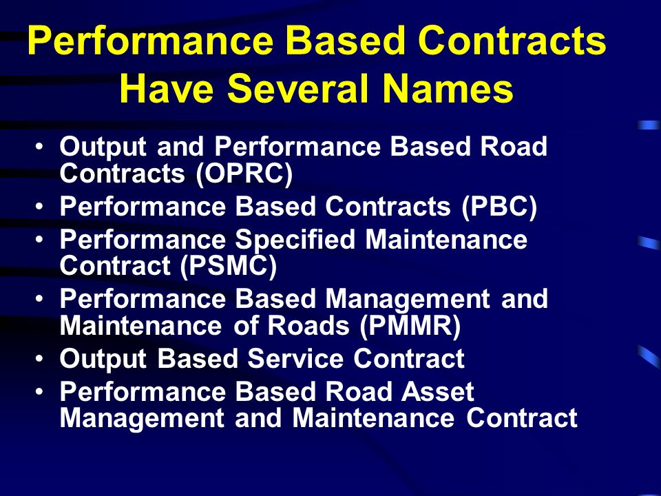 Performance Based Contracts Have Several Names Output and Performance Based Road Contracts (OPRC) Performance Based Contracts (PBC) Performance Specif