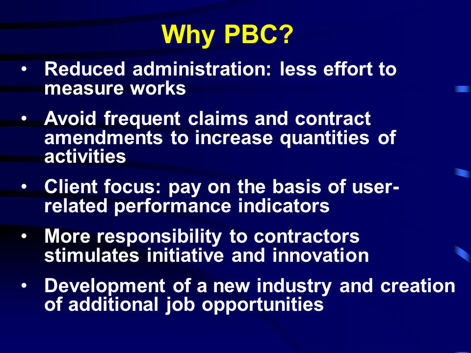 Why PBC? Reduced administration: less effort to measure works Avoid frequent claims and contract amendments to increase quantities of activities Clien