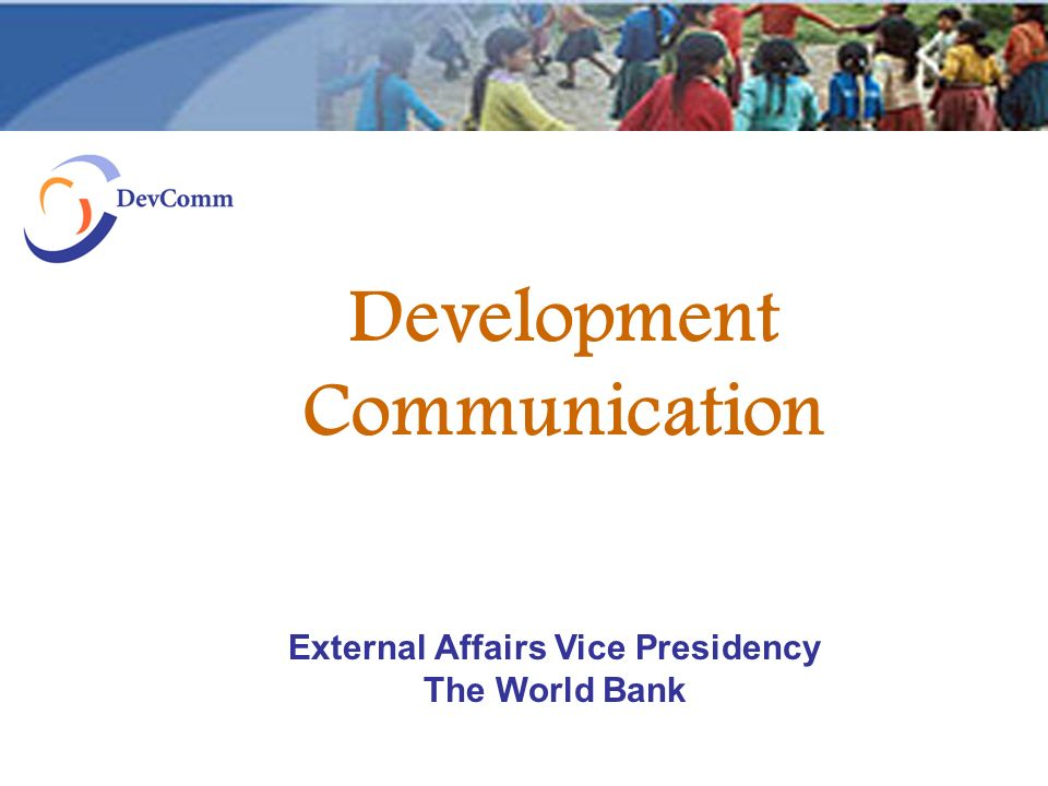 Development Communication External Affairs Vice Presidency The World Bank