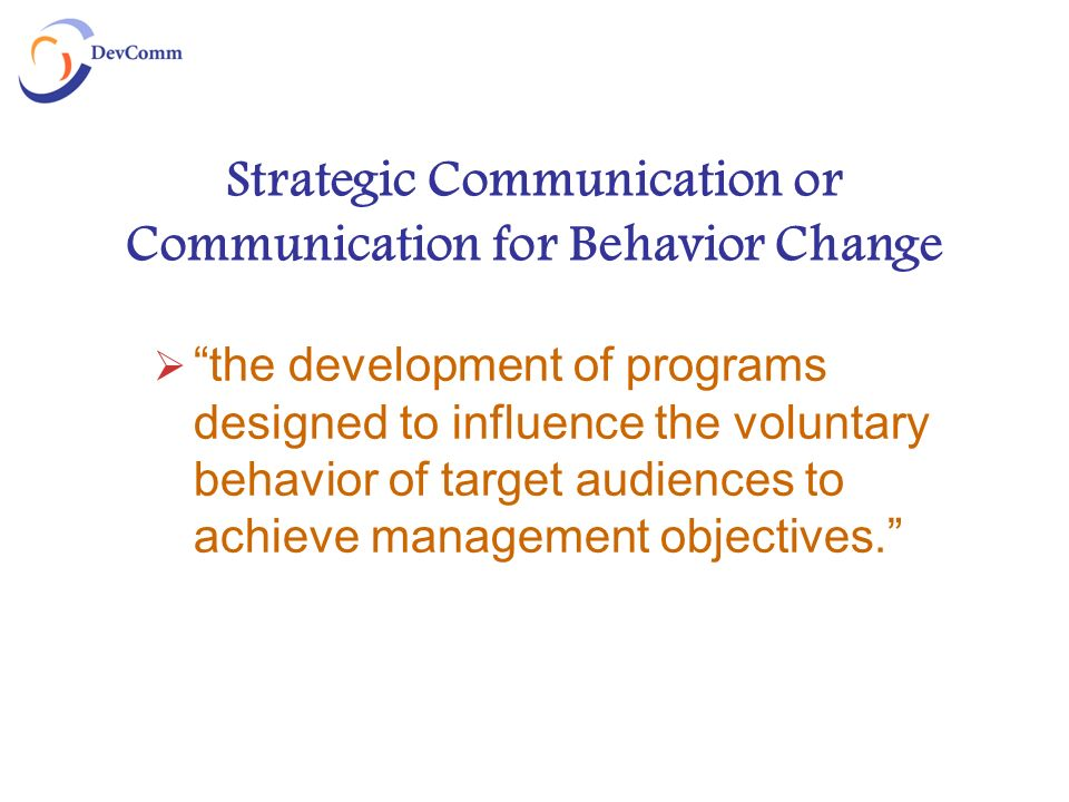 Strategic Communication or Communication for Behavior Change the development of programs designed to influence the voluntary behavior of target audiences to achieve management objectives.
